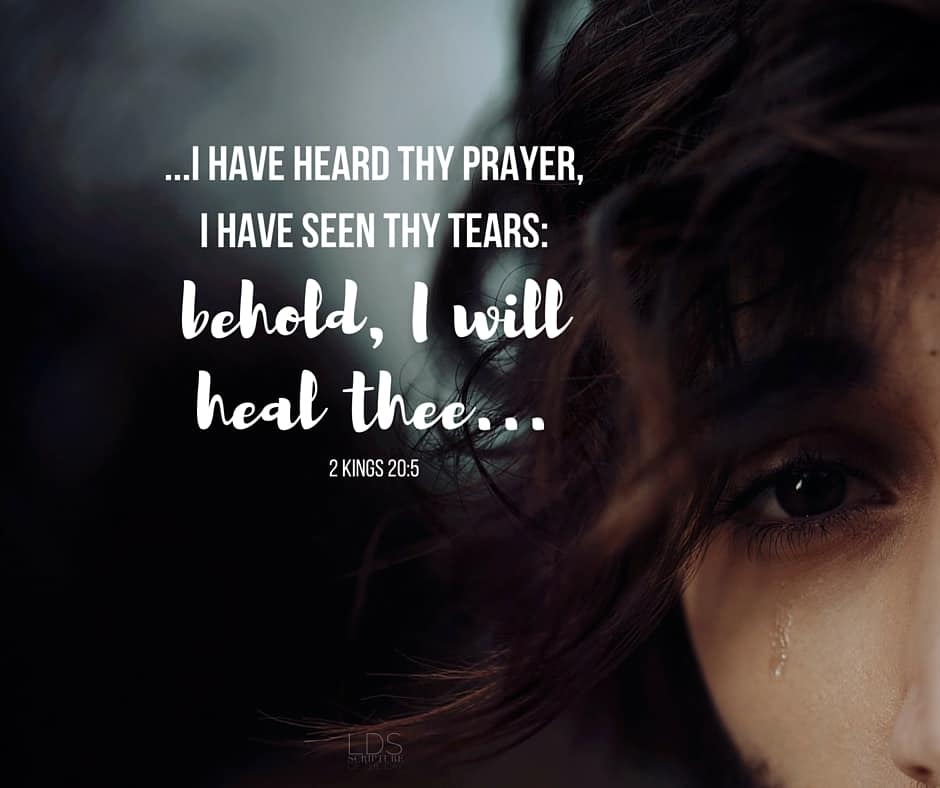 ...I have heard thy prayer, I have seen thy tears: behold, I will heal thee... 2 Kings 20:5
