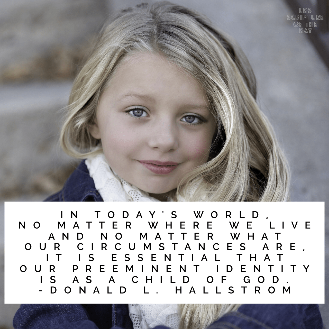 In today's world, no matter where we live and no matter what our circumstances are, it is essential that our preeminent identity is as a child of God. —Donald L. Hallstrom