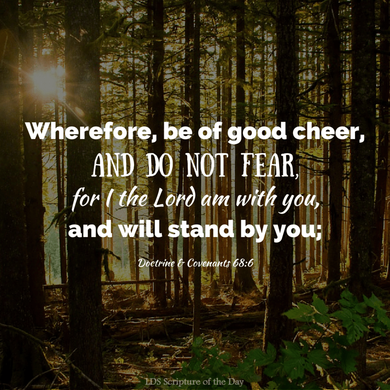 Wherefore, be of good cheer, and do not fear, for I the Lord am with you, and will stand by you;… Doctrine & Covenants 68:6