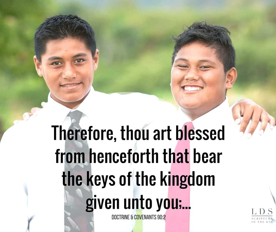 Therefore, thou art blessed from henceforth that bear the keys of the kingdom given unto you;... Doctrine & Covenants 90:2
