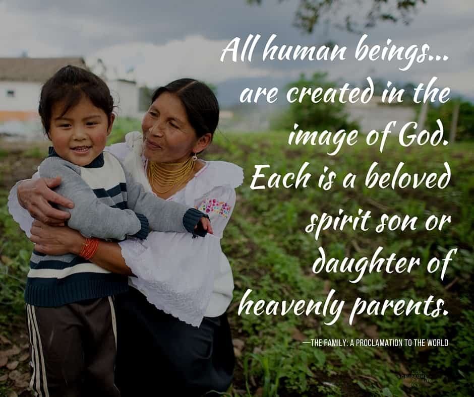 All human beings...are created in the image of God. Each is a beloved spirit son or daughter of heavenly parents. —The Family: A Proclamation to the World