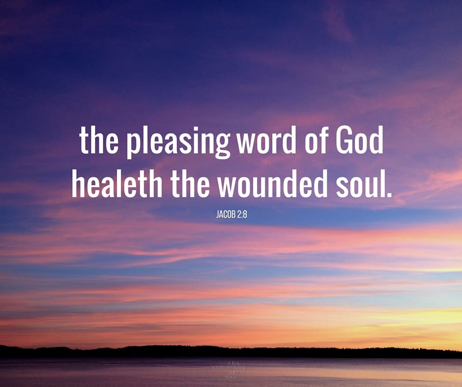 ...the pleasing word of God...healeth the wounded soul. Jacob 2:8