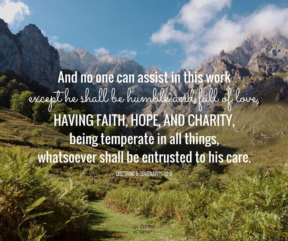 And no one can assist in this work except he shall be humble and full of love, having faith, hope, and charity, being temperate in all things, whatsoever shall be entrusted to his care. Doctrine & Covenants 12:8
