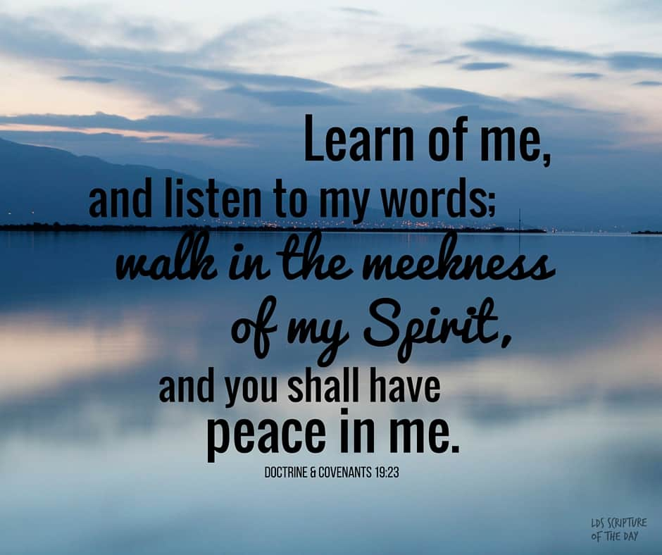 Learn of me, and listen to my words; walk in the meekness of my Spirit, and you shall have peace in me. Doctrine & Covenants 19:23