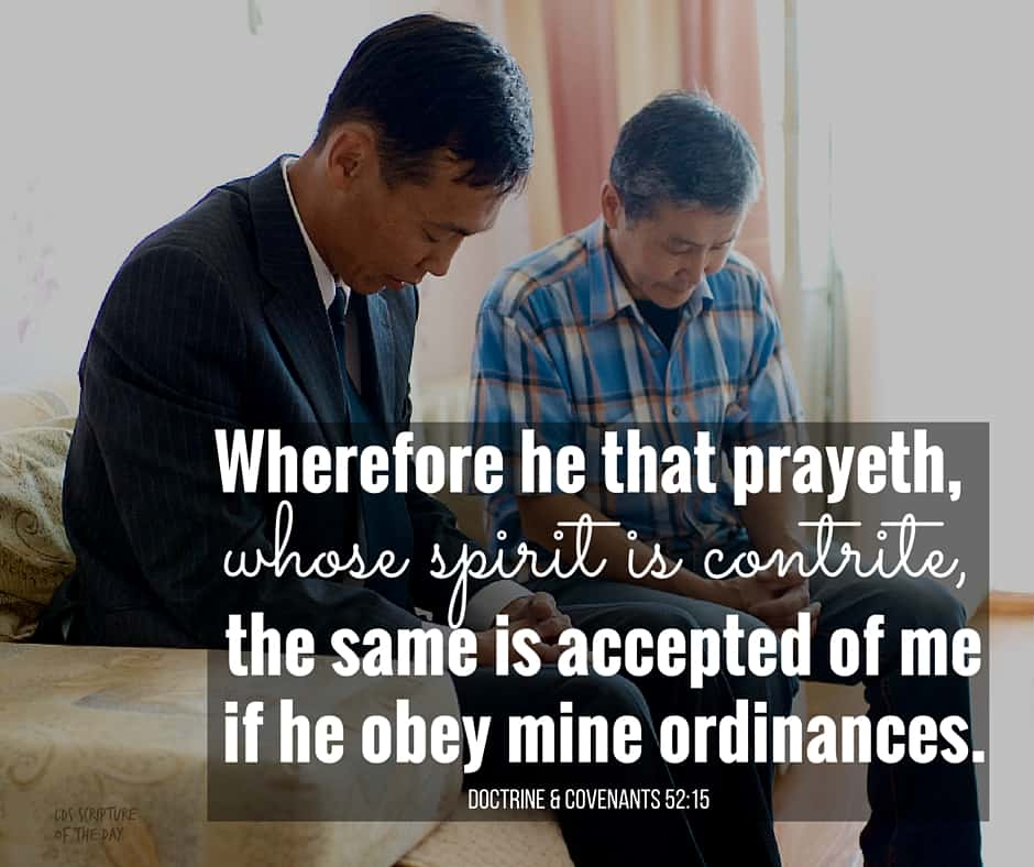 Wherefore he that prayeth, whose spirit is contrite, the same is accepted of me if he obey mine ordinances. Doctrine & Covenants 52:15