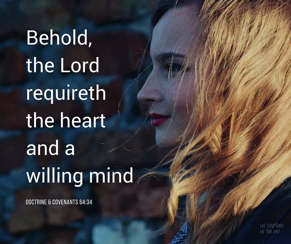 Behold, the Lord requireth the heart and a willing mind;... Doctrine & Covenants 64:34