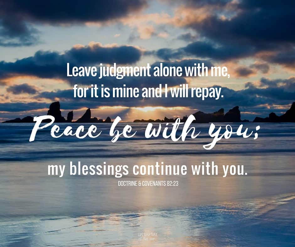 Leave judgment alone with me, for it is mine and I will repay. Peace be with you; my blessings continue with you. Doctrine & Covenants 82:23