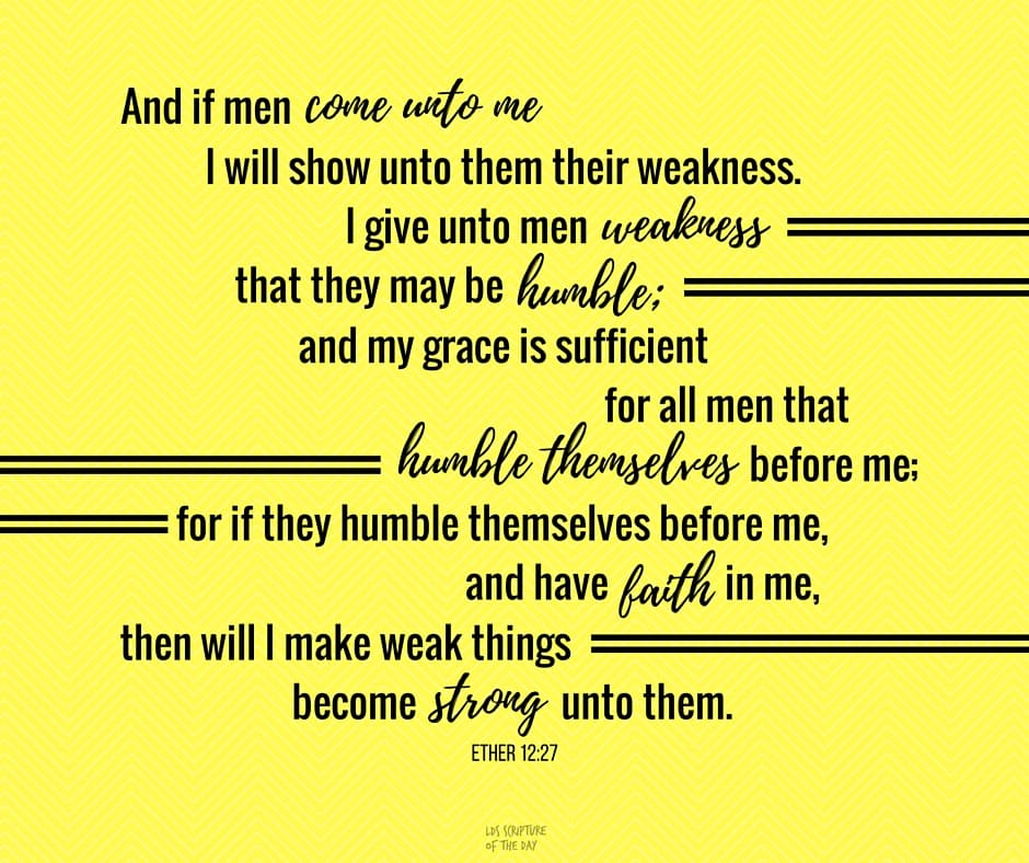 And if men come unto me I will show unto them their weakness. I give unto men weakness that they may be humble; and my grace is sufficient for all men that humble themselves before me; for if they humble themselves before me, and have faith in me, then will I make weak things become strong unto them. Ether 12:27