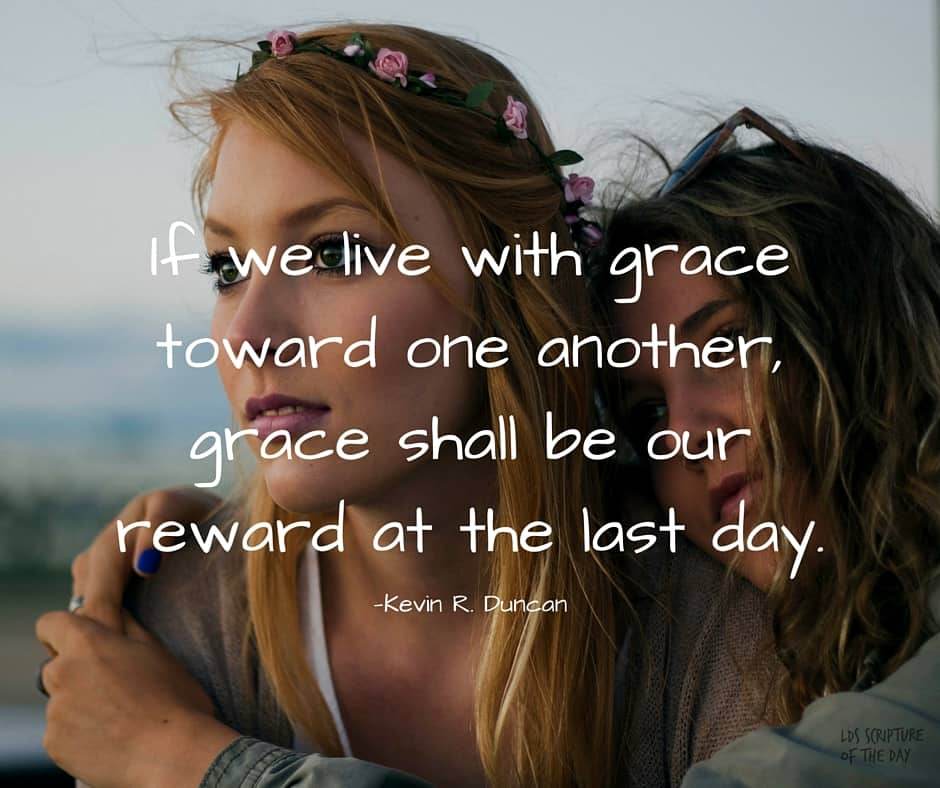 If we live with grace toward one another, grace shall be our reward at the last day. —Kevin R. Duncan
