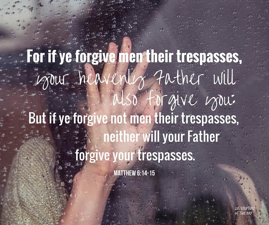 For if ye forgive men their trespasses, your heavenly Father will also forgive you: But if ye forgive not men their trespasses, neither will your Father forgive your trespasses. Matthew 6:14-15