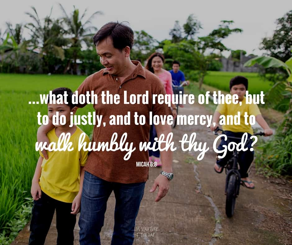 ...what doth the Lord require of thee, but to do justly, and to love mercy, and to walk humbly with thy God? Micah 6:8