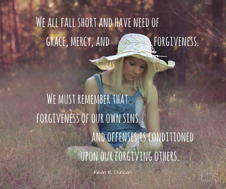 We all fall short and have need of grace, mercy, and forgiveness. We must remember that forgiveness of our own sins and offenses is conditioned upon our forgiving others. —Kevin R. Duncan