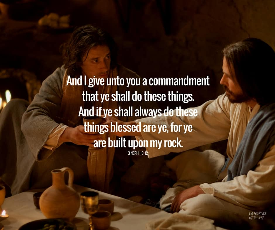 And I give unto you a commandment that ye shall do these things. And if ye shall always do these things blessed are ye, for ye are built upon my rock. 3 Nephi 18:12
