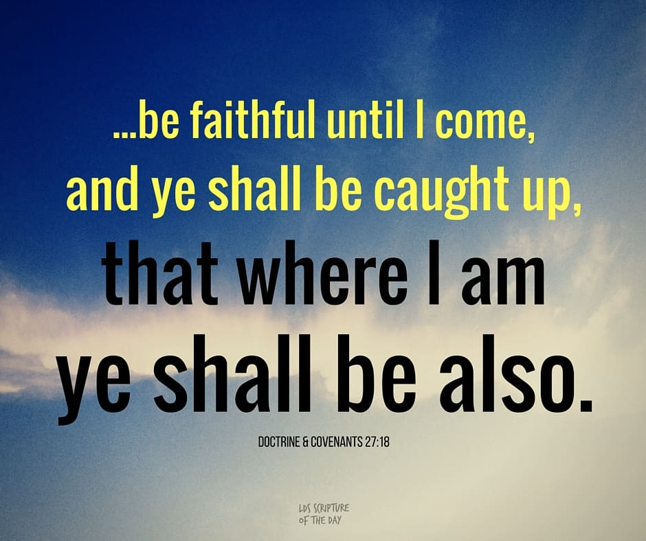 ...be faithful until I come, and ye shall be caught up, that where I am ye shall be also. Doctrine & Covenants 27:18