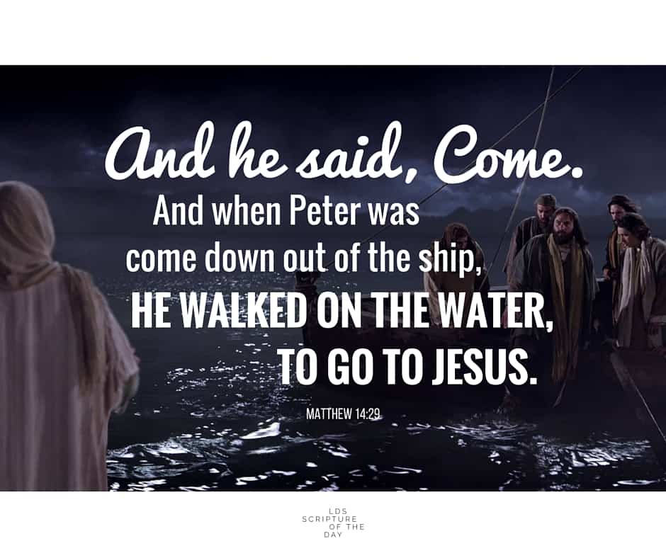 And he said, Come. And when Peter was come down out of the ship, he walked on the water, to go to Jesus. Matthew 14:29