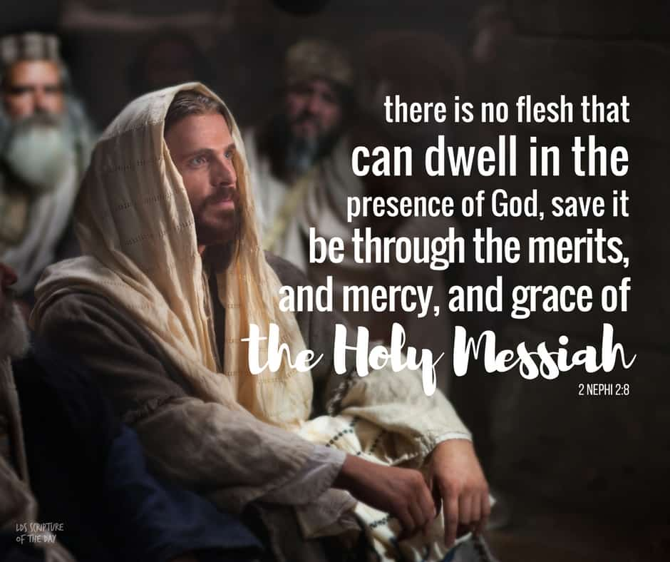 Wherefore, how great the importance to make these things known unto the inhabitants of the earth, that they may know that there is no flesh that can dwell in the presence of God, save it be through the merits, and mercy, and grace of the Holy Messiah... 2 Nephi 2:8