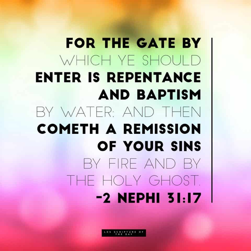 For the gate by which ye should enter is repentance and baptism by water; and then cometh a remission of your sins by fire and by the Holy Ghost. 2 Nephi 31:17