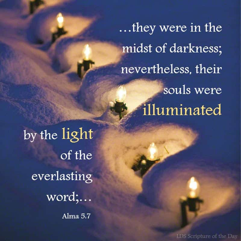 ...they were in the midst of darkness; nevertheless, their souls were illuminated by the light of the everlasting word;… Alma 5:7