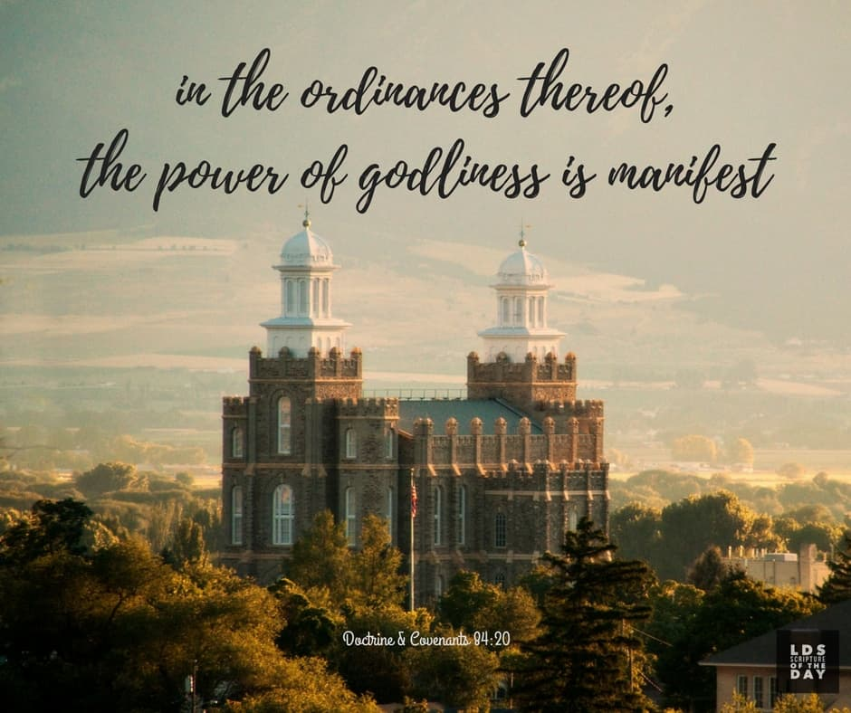 ...in the ordinances thereof, the power of godliness is manifest. D&C 84:20