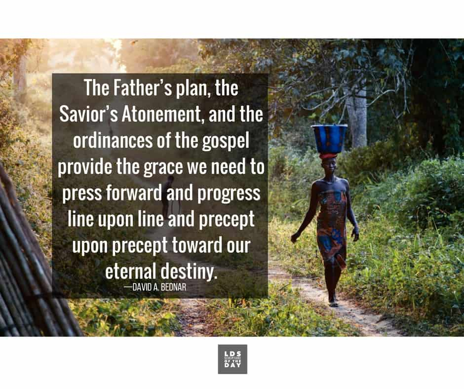 The Father's plan, the Savior's Atonement, and the ordinances of the gospel provide the grace we need to press forward and progress line upon line and precept upon precept toward our eternal destiny. —David A. Bednar