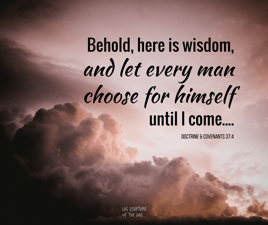 Behold, here is wisdom, and let every man choose for himself until I come.... Doctrine & Covenants 37:4