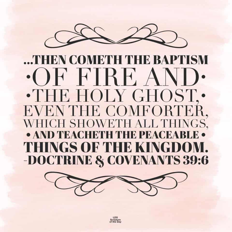 then cometh the baptism of fire and the Holy Ghost, even the Comforter, which showeth all things, and teacheth the peaceable things of the kingdom. Doctrine & Covenants 39:6