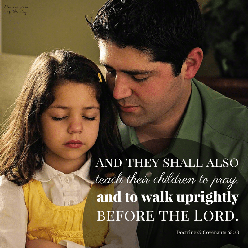 And they shall also teach their children to pray, and to walk uprightly before the Lord. D&C 68:28