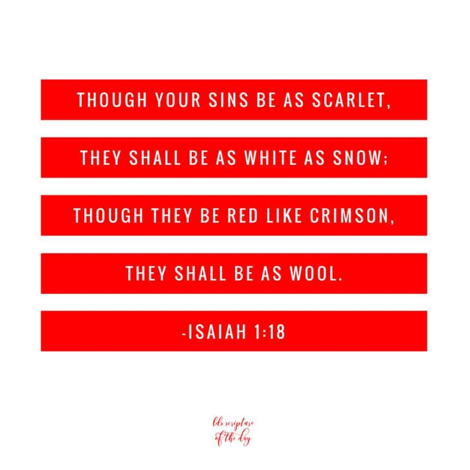Though your sins be as scarlet, they shall be as white as snow; though they be red like crimson, they shall be as wool. Isaiah 1:18