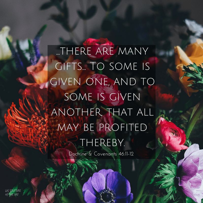 ...there are many gifts... To some is given one, and to some is given another, that all may be profited thereby. Doctrine & Covenants 46:11-12