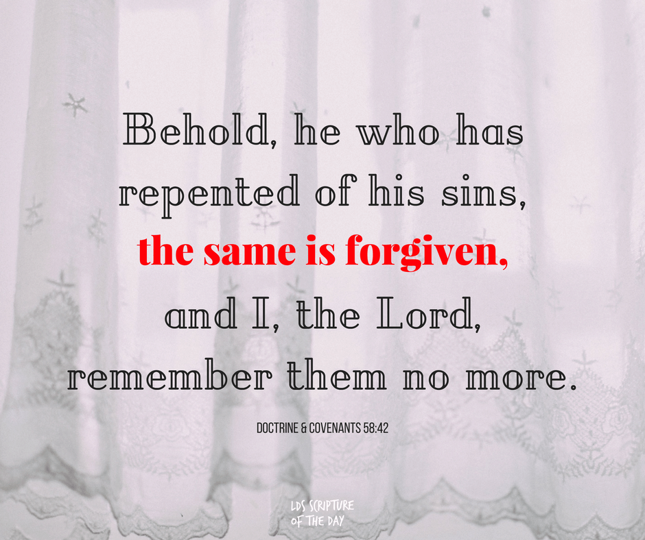 Behold, he who has repented of his sins, the same is forgiven, and I, the Lord, remember them no more. Doctrine & Covenants 58:42