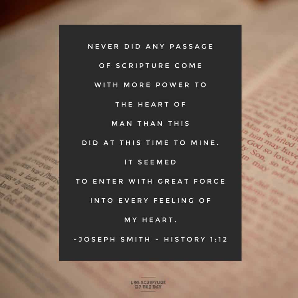 Never did any passage of scripture come with more power to the heart of man than this did at this time to mine. It seemed to enter with great force into every feeling of my heart. Joseph Smith - History 1:12