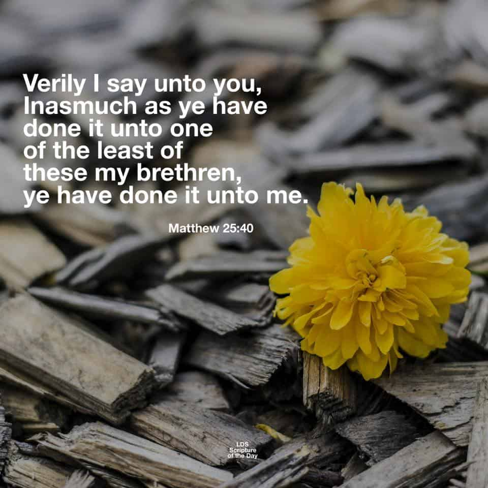 Verily I say unto you, Inasmuch as ye have done it unto one of the least of these my brethren, ye have done it unto me. Matthew 25:40