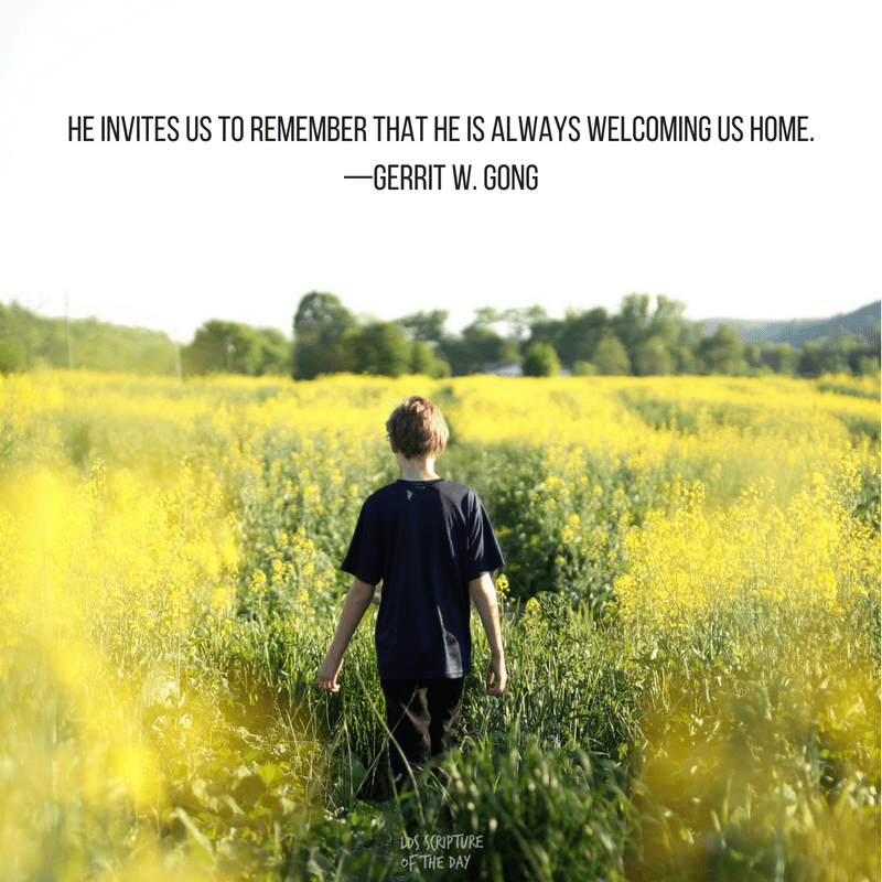 He invites us to remember that He is always welcoming us home. —Gerrit W. Gong