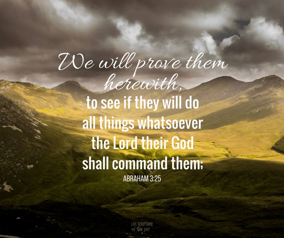 And we will prove them herewith, to see if they will do all things whatsoever the Lord their God shall command them; Abraham 3:25
