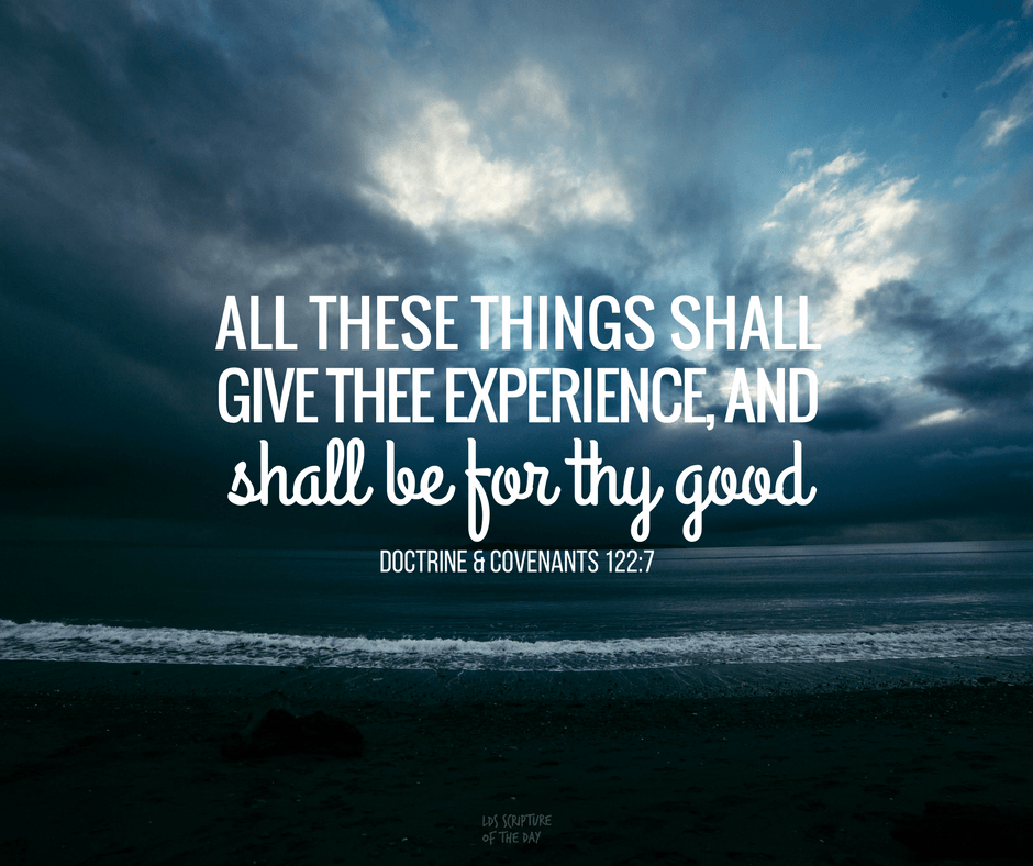 all these things shall give thee experience, and shall be for thy good - Doctrine & Covenants 122:7