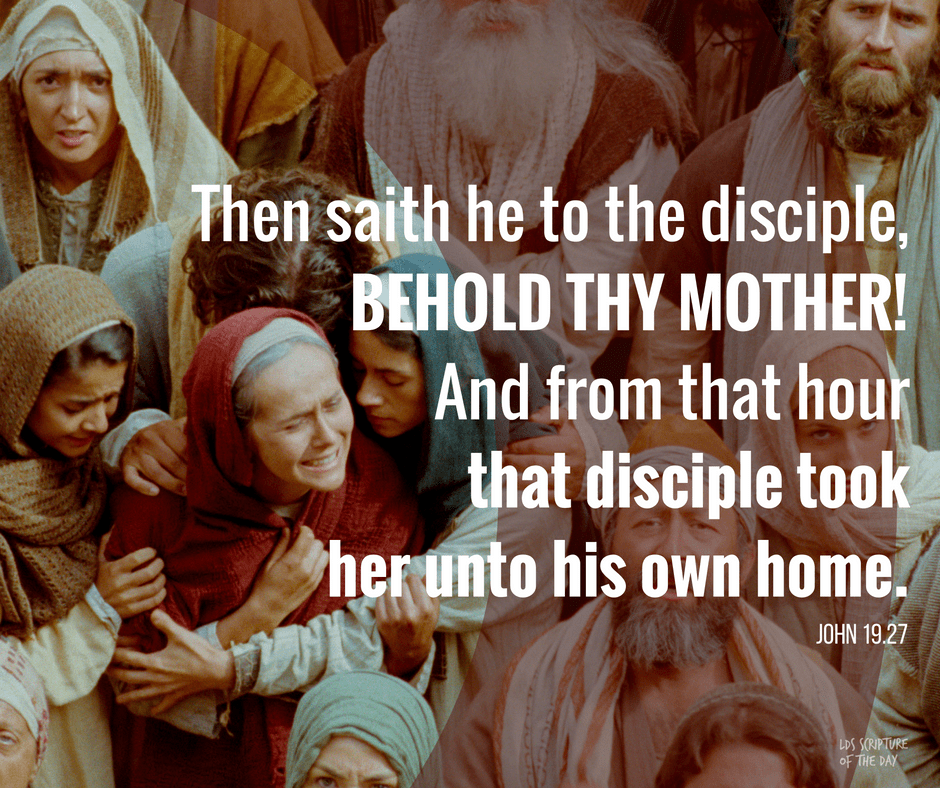 Then saith he to the disciple, Behold thy mother! And from that hour that disciple took her unto his own home. John 19:27