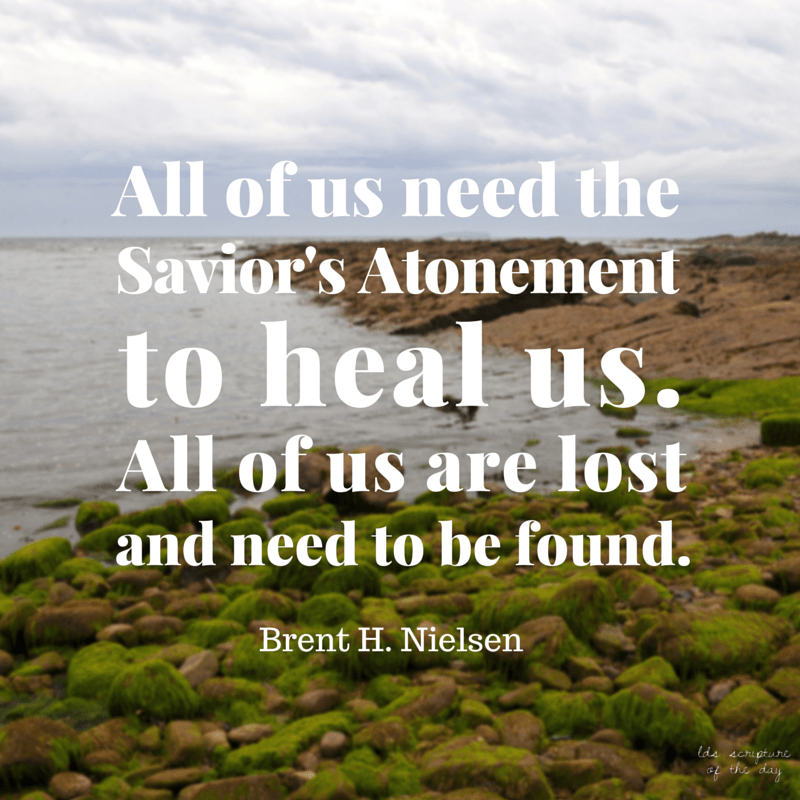 All of us fall short of the glory of the Father. All of us need the Savior's Atonement to heal us. All of us are lost and need to be found. Elder Brent H. Nielsen
