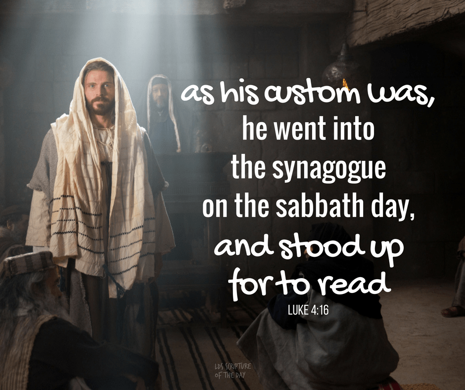 ...as his custom was, he went into the synagogue on the sabbath day, and stood up for to read... Luke 4:16