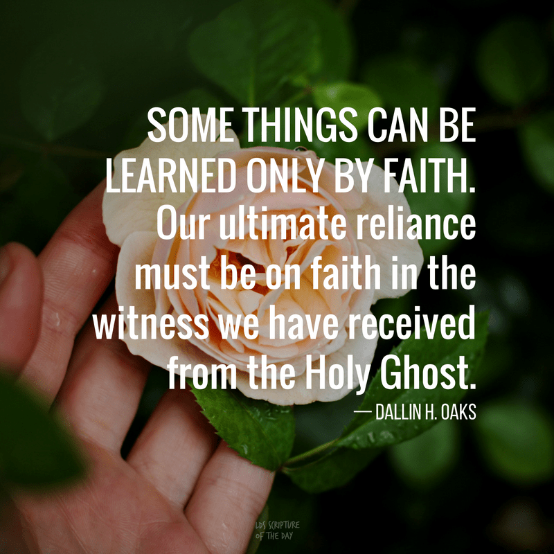 Some things can be learned only by faith. Our ultimate reliance must be on faith in the witness we have received from the Holy Ghost. — Dallin H. Oaks