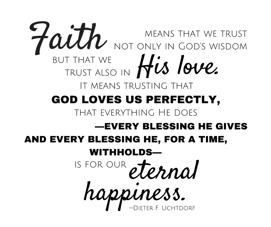 Faith means that we trust not only in God's wisdom but that we trust also in His love. It means trusting that God loves us perfectly, that everything He does—every blessing He gives and every blessing He, for a time, withholds—is for our eternal happiness. —Dieter F. Uchtdorf
