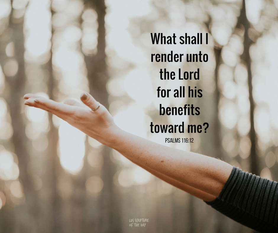 What shall I render unto the Lord for all his benefits toward me? Psalms 116:12