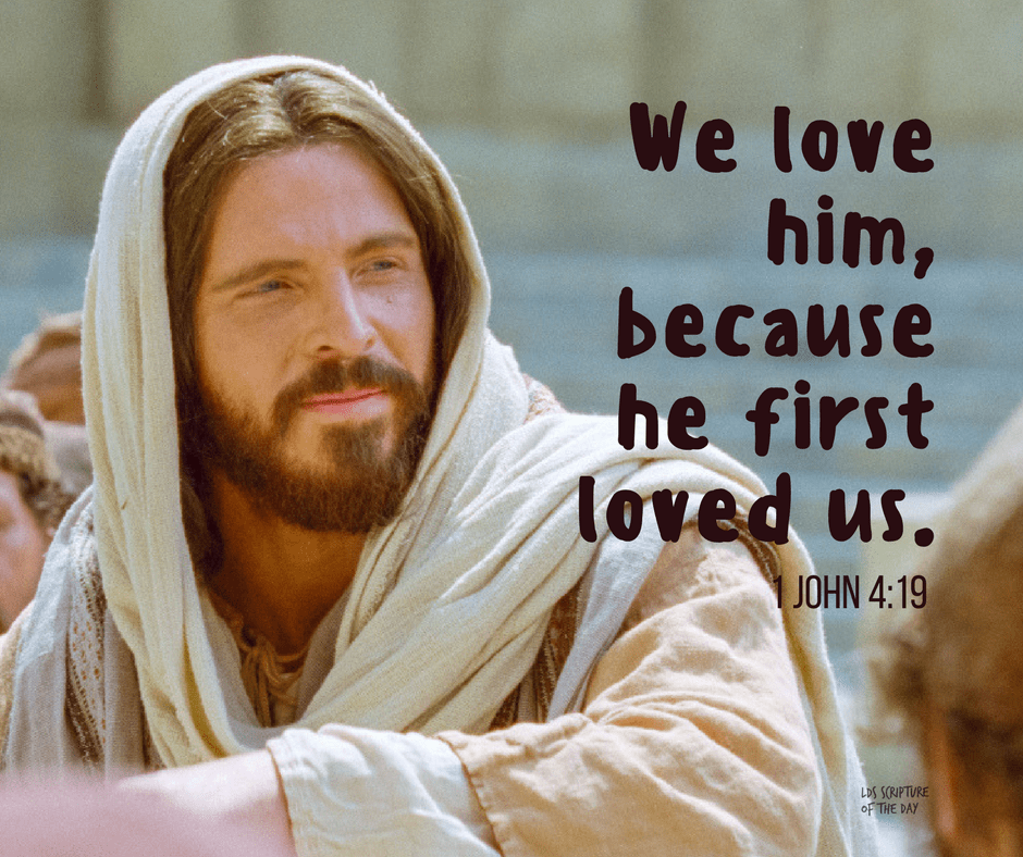 We love him, because he first loved us. 1 John 4:19