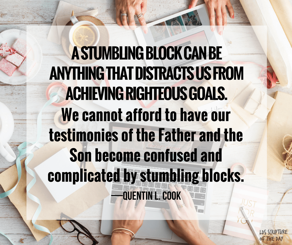 A stumbling block can be anything that distracts us from achieving righteous goals. We cannot afford to have our testimonies of the Father and the Son become confused and complicated by stumbling blocks. —Quentin L. Cook