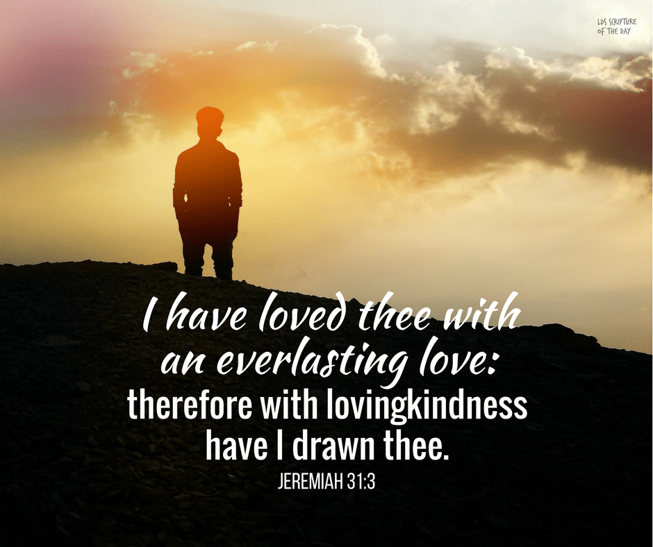 I have loved thee with an everlasting love: therefore with lovingkindness have I drawn thee. Jeremiah 31:3