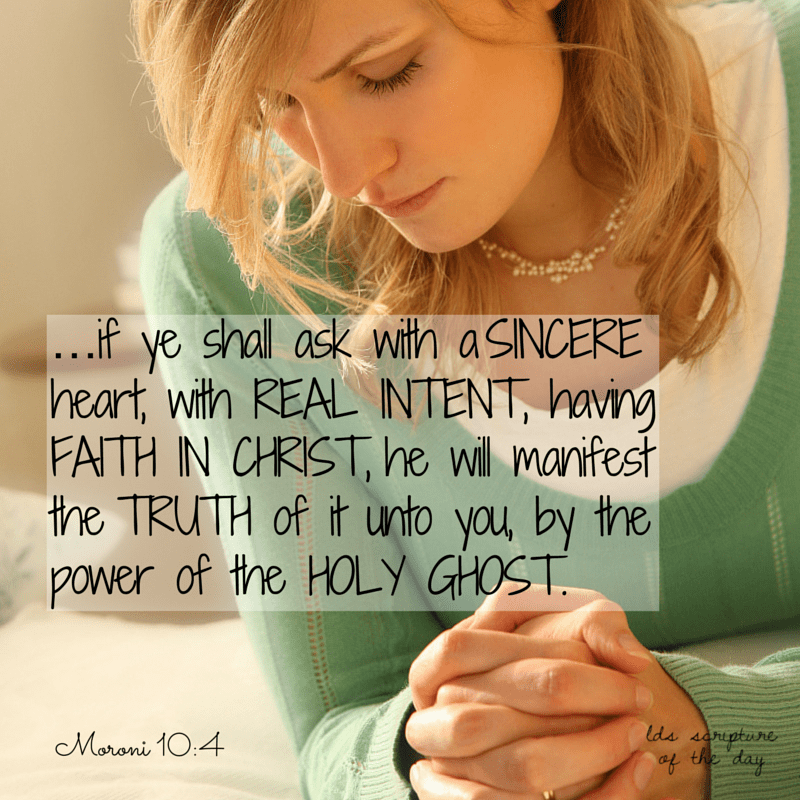 ...if ye shall ask with a sincere heart, with real intent, having faith in Christ, he will manifest the truth of it unto you, by the power of the Holy Ghost. Moroni 10:4