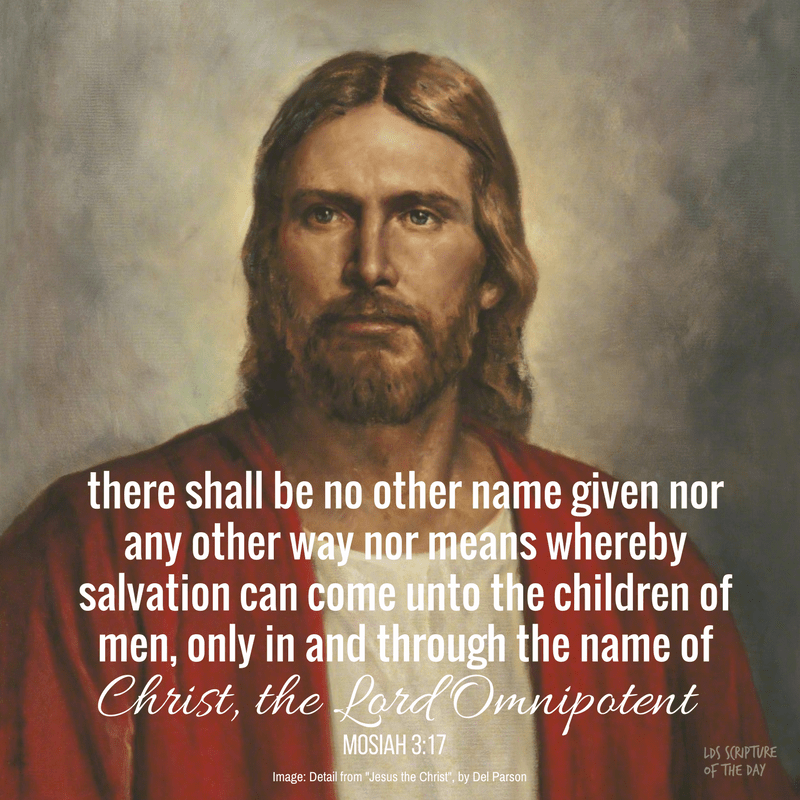 ...there shall be no other name given nor any other way nor means whereby salvation can come unto the children of men, only in and through the name of Christ, the Lord Omnipotent. Mosiah 3:17