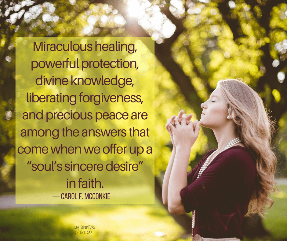 "Miraculous healing, powerful protection, divine knowledge, liberating forgiveness, and precious peace are among the answers that come when we offer up a ""soul's sincere desire"" in faith. — Carol F. McConkie"