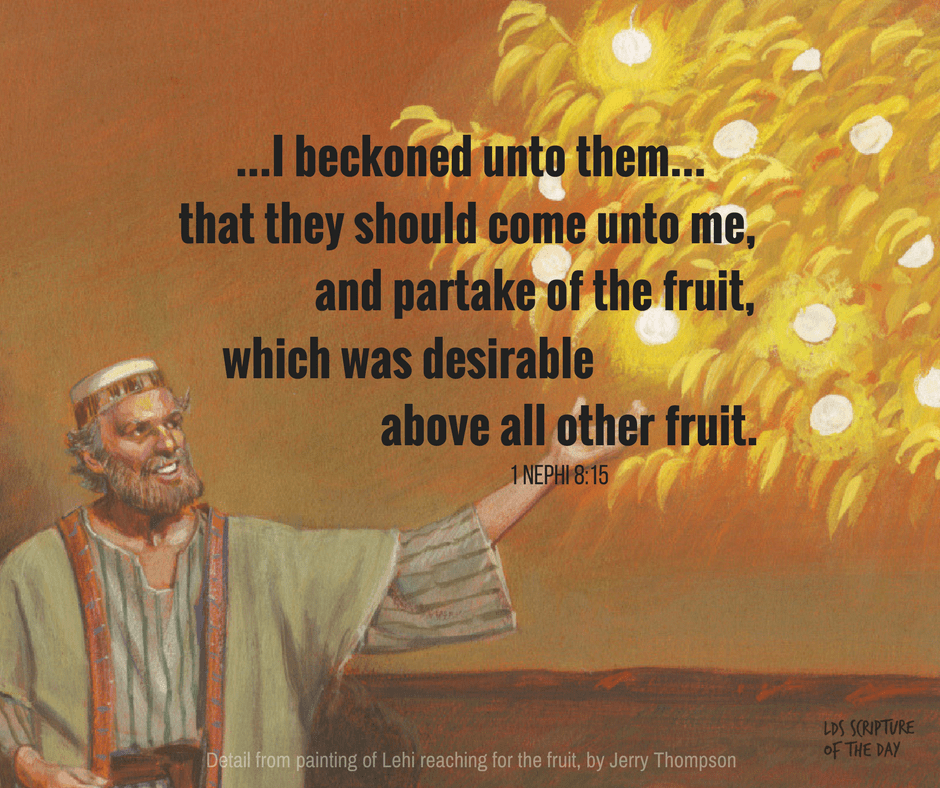...I beckoned unto them... that they should come unto me, and partake of the fruit, which was desirable above all other fruit. 1 Nephi 8:15