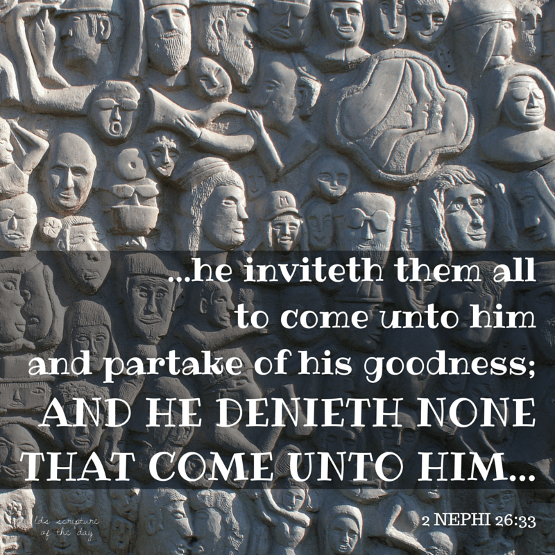 …he inviteth them all to come unto him and partake of his goodness; and he denieth none that come unto him... 2 Nephi 26:33 ​