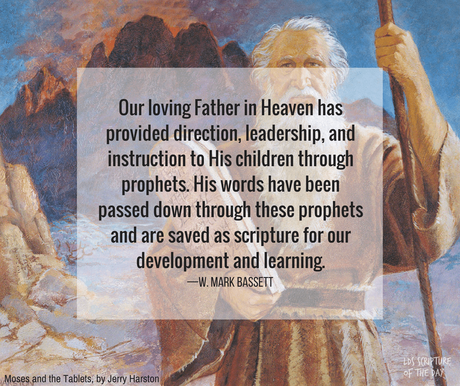 Our loving Father in Heaven has provided direction, leadership, and instruction to His children through prophets. His words have been passed down through these prophets and are saved as scripture for our development and learning. —W. Mark Bassett
